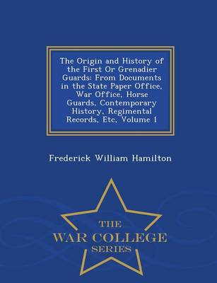 The Origin and History of the First or Grenadier Guards: From Documents in the State Paper Office, War Office, Horse Guards, Contemporary History, Regimental Records, Etc, Volume 1 - War College Series (Paperback)