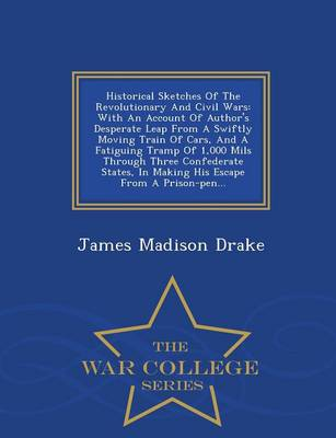 Historical Sketches of the Revolutionary and Civil Wars: With an Account of Author's Desperate Leap from a Swiftly Moving Train of Cars, and a Fatiguing Tramp of 1,000 Mils Through Three Confederate States, in Making His Escape from a Prison-Pen... - War College Series (Paperback)