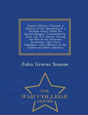 Simcoe's Military Journal: A History of the Operations of a Partisan Corps, Called the Queen's Rangers, Commanded by Lieut. Col. J.G. Simcoe, During the War of the American Revolution; Now First Published, with a Memoir of the Author and Other Additions - War College Series (Paperback)