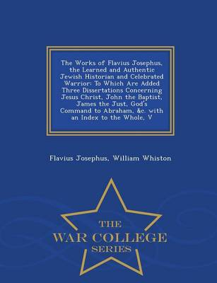 The Works of Flavius Josephus, the Learned and Authentic Jewish Historian and Celebrated Warrior: To Which Are Added Three Dissertations Concerning Jesus Christ, John the Baptist, James the Just, God's Command to Abraham, &C. with an Index to the Whole, V - War College Series (Paperback)