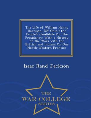 The Life of William Henry Harrison, (of Ohio, ) the People's Candidate for the Presidency: With a History of the Wars with the British and Indians on Our North-Western Frontier - War College Series (Paperback)
