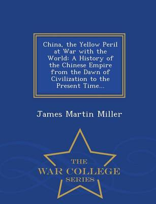 China, the Yellow Peril at War with the World: A History of the Chinese Empire from the Dawn of Civilization to the Present Time... - War College Series (Paperback)