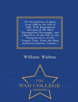 The Revolutions of Spain, from 1808 to the End of 1836: With Biographical Sketches of the Most Distinguished Personages, and a Narrative of the War in the Peninsula Down to the Present Time, from the Most Authentic Sources, Volume 1 - War College Series (Paperback)
