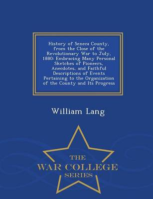 History of Seneca County, from the Close of the Revolutionary War to July, 1880: Embracing Many Personal Sketches of Pioneers, Anecdotes, and Faithful Descriptions of Events Pertaining to the Organization of the County and Its Progress - War College Series (Paperback)
