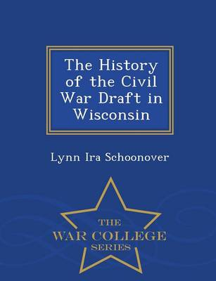 The History of the Civil War Draft in Wisconsin - War College Series (Paperback)