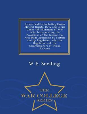 Excess Profits (Including Excess Mineral Rights) Duty and Levies Under the Munitions of War Acts: Incorporating the Provisions of the Income Tax Acts Made Applicable by Statute and by Regulation. Also the Regulations of the Commissioners of Inland Revenue - War College Series (Paperback)