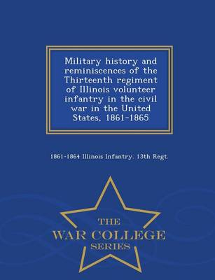 Military History and Reminiscences of the Thirteenth Regiment of Illinois Volunteer Infantry in the Civil War in the United States, 1861-1865 - War College Series (Paperback)