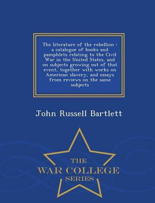 The Literature of the Rebellion: A Catalogue of Books and Pamphlets Relating to the Civil War in the United States, and on Subjects Growing Out of That Event, Together with Works on American Slavery, and Essays from Reviews on the Same Subjects - War College Series (Paperback)