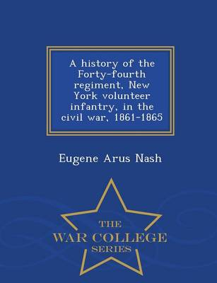 A History of the Forty-Fourth Regiment, New York Volunteer Infantry, in the Civil War, 1861-1865 - War College Series (Paperback)