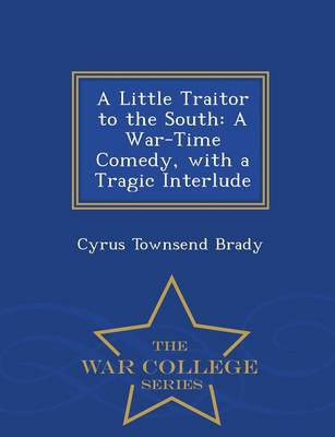 A Little Traitor to the South: A War-Time Comedy with a Tragic Interlude - War College Series (Paperback)