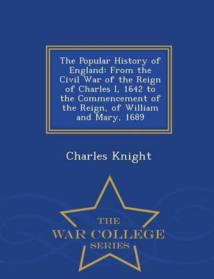 The Popular History of England: From the Civil War of the Reign of Charles I, 1642 to the Commencement of the Reign, of William and Mary, 1689 - War College Series (Paperback)