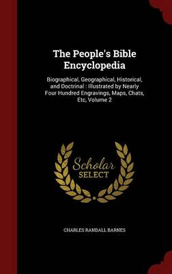 The People's Bible Encyclopedia: Biographical, Geographical, Historical, and Doctrinal: Illustrated by Nearly Four Hundred Engravings, Maps, Chats, Etc, Volume 2 (Hardback)