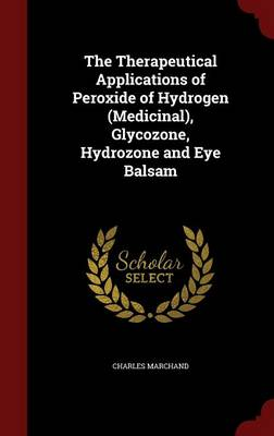 The Therapeutical Applications of Peroxide of Hydrogen (Medicinal), Glycozone, Hydrozone and Eye Balsam (Hardback)