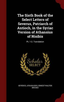 The Sixth Book of the Select Letters of Severus, Patriarch of Antioch, in the Syriac Version of Athansius of Nisibis: PT. 1-2. Translation (Hardback)