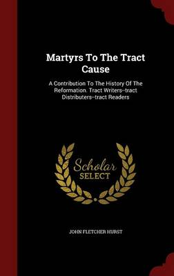 Martyrs to the Tract Cause: A Contribution to the History of the Reformation. Tract Writers--Tract Distributers--Tract Readers (Hardback)