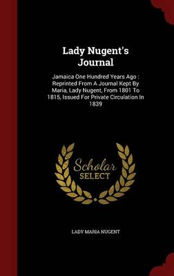 Lady Nugent's Journal: Jamaica One Hundred Years Ago: Reprinted from a Journal Kept by Maria, Lady Nugent, from 1801 to 1815, Issued for Private Circulation in 1839 (Hardback)