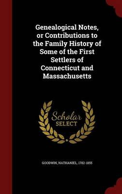 Genealogical Notes, or Contributions to the Family History of Some of the First Settlers of Connecticut and Massachusetts (Hardback)