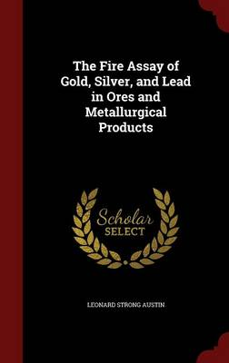 The Fire Assay of Gold, Silver, and Lead in Ores and Metallurgical Products (Hardback)