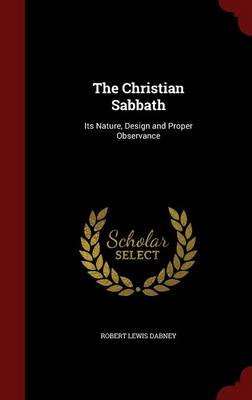 The Christian Sabbath: Its Nature, Design and Proper Observance (Hardback)