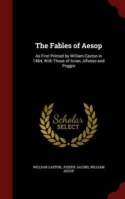 The Fables of Aesop: As First Printed by William Caxton in 1484, with Those of Avian, Alfonso and Poggio (Hardback)