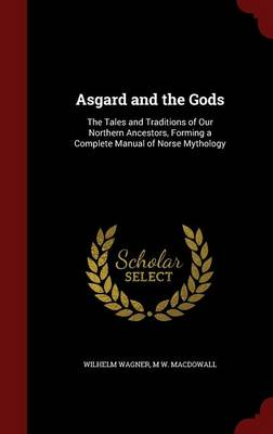 Asgard and the Gods: The Tales and Traditions of Our Northern Ancestors, Forming a Complete Manual of Norse Mythology (Hardback)
