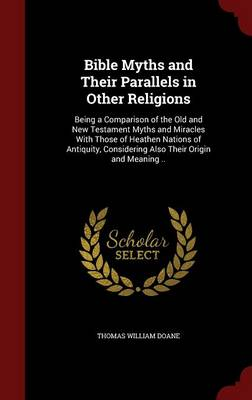Bible Myths and Their Parallels in Other Religions: Being a Comparison of the Old and New Testament Myths and Miracles with Those of Heathen Nations of Antiquity, Considering Also Their Origin and Meaning .. (Hardback)