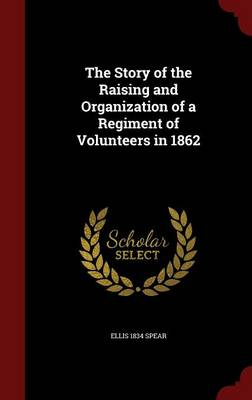 The Story of the Raising and Organization of a Regiment of Volunteers in 1862 (Hardback)