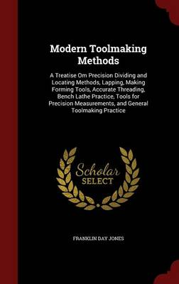Modern Toolmaking Methods: A Treatise Om Precision Dividing and Locating Methods, Lapping, Making Forming Tools, Accurate Threading, Bench Lathe Practice, Tools for Precision Measurements, and General Toolmaking Practice (Hardback)