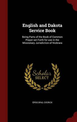 English and Dakota Service Book: Being Parts of the Book of Common Prayer Set Forth for Use in the Missionary Jurisdiction of Niobrara (Hardback)