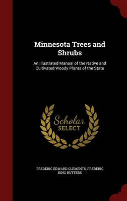 Minnesota Trees and Shrubs: An Illustrated Manual of the Native and Cultivated Woody Plants of the State (Hardback)