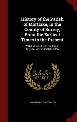 History of the Parish of Mortlake, in the County of Surrey, from the Earliest Times to the Present: With Extracts from the Parish Registers from 1578 to 1886 (Hardback)