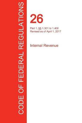 Cfr 26, Part 1, 1.301 to 1.400, Internal Revenue, April 01, 2017 (Volume 5 of 22) (Paperback)