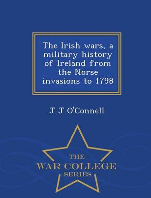 The Irish Wars, a Military History of Ireland from the Norse Invasions to 1798 - War College Series (Paperback)
