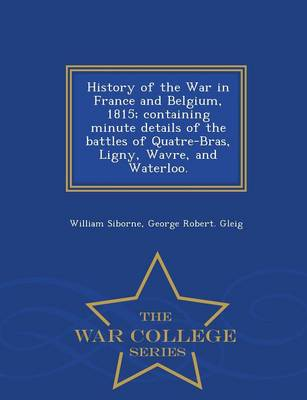 History of the War in France and Belgium, 1815; Containing Minute Details of the Battles of Quatre-Bras, Ligny, Wavre, and Waterloo. - War College Series (Paperback)