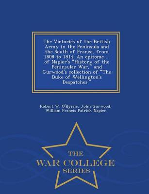 The Victories of the British Army in the Peninsula and the South of France, from 1808 to 1814. an Epitome ... of Napier's History of the Peninsular War, and Gurwood's Collection of the Duke of Wellington's Despatches. - War College Series (Paperback)