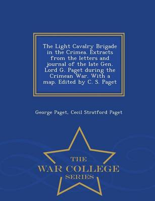 The Light Cavalry Brigade in the Crimea. Extracts from the Letters and Journal of the Late Gen. Lord G. Paget During the Crimean War. with a Map. Edited by C. S. Paget - War College Series (Paperback)