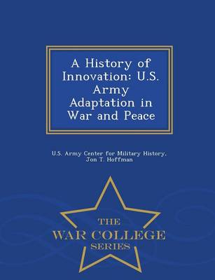A History of Innovation: U.S. Army Adaptation in War and Peace - War College Series (Paperback)