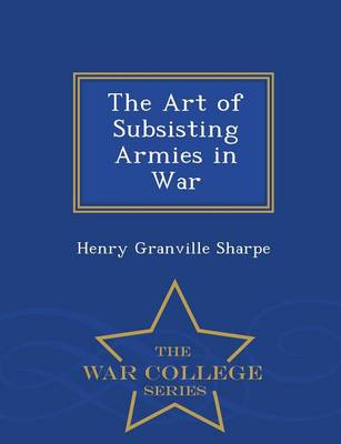 The Art of Subsisting Armies in War - War College Series (Paperback)