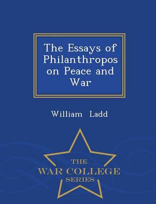 The Essays of Philanthropos on Peace and War - War College Series (Paperback)