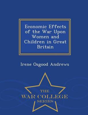 Economic Effects of the War Upon Women and Children in Great Britain - War College Series (Paperback)