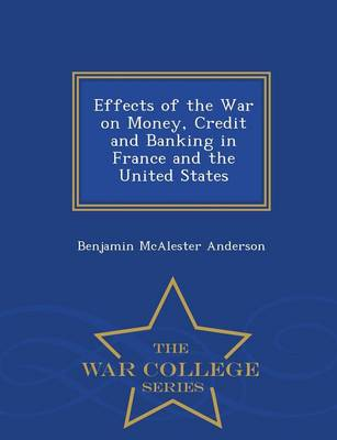 Effects of the War on Money: Credit and Banking in France and the United States... - War College Series (Paperback)