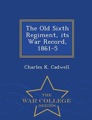 The Old Sixth Regiment, Its War Record, 1861-5 - War College Series (Paperback)