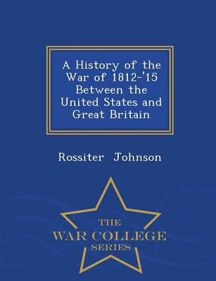 A History of the War of 1812-'15 Between the United States and Great Britain - War College Series (Paperback)