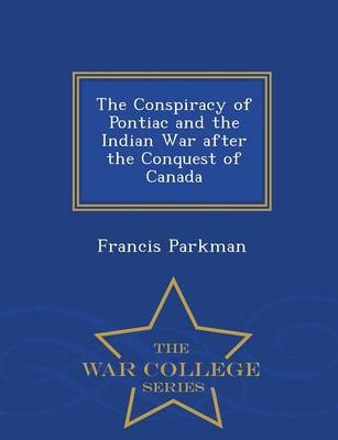 The Conspiracy of Pontiac and the Indian War After the Conquest of Canada - War College Series (Paperback)