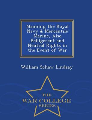 Manning the Royal Navy & Mercantile Marine, Also Belligerent and Neutral Rights in the Event of War - War College Series (Paperback)