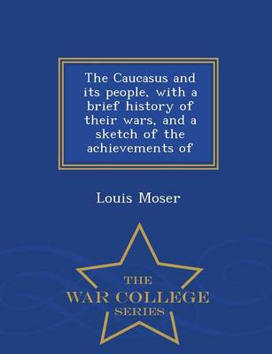 The Caucasus and Its People, with a Brief History of Their Wars, and a Sketch of the Achievements of - War College Series (Paperback)
