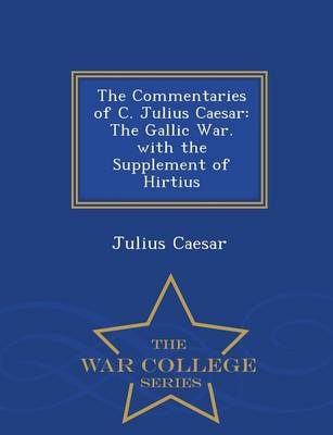 The Commentaries of C. Julius Caesar: The Gallic War. with the Supplement of Hirtius - War College Series (Paperback)