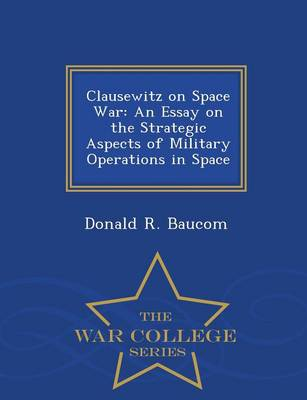 Clausewitz on Space War: An Essay on the Strategic Aspects of Military Operations in Space - War College Series (Paperback)