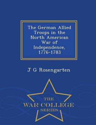 The German Allied Troops in the North American War of Independence, 1776-1783 - War College Series (Paperback)