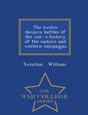 The Twelve Decisive Battles of the War; A History of the Eastern and Western Campaigns - War College Series (Paperback)